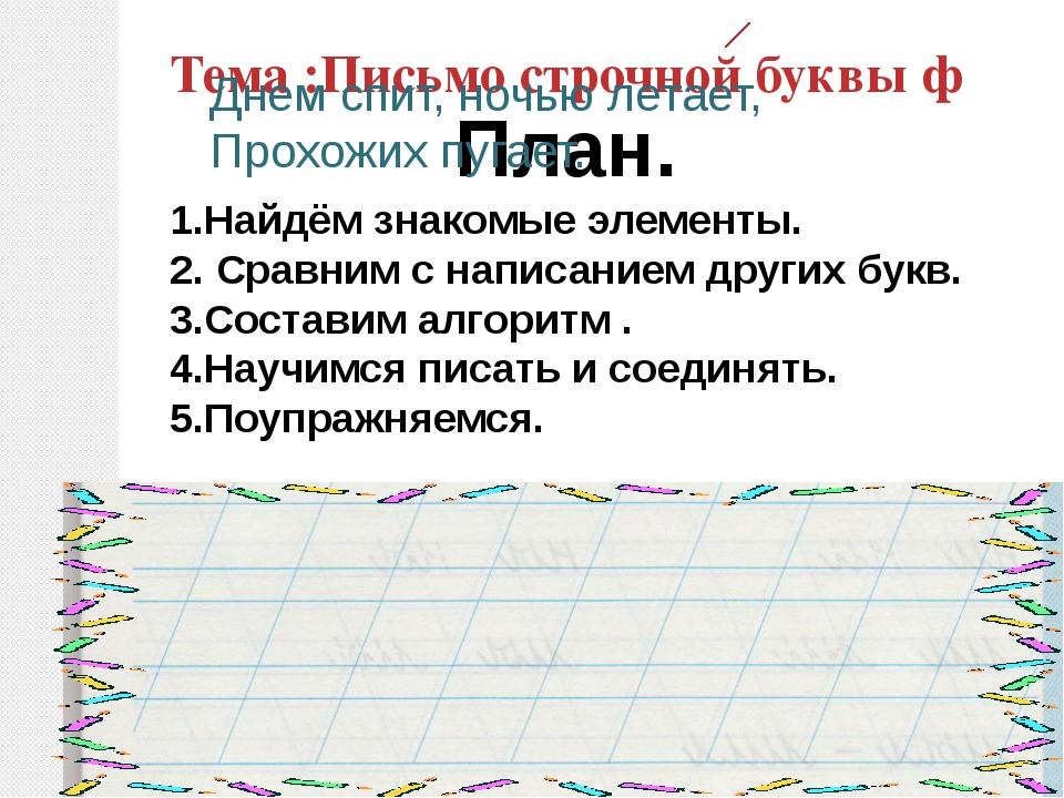 Тема :Письмо строчной буквы ф План. 1.Найдём знакомые элементы. 2. Сравним с...