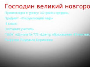 Господин великий новгород Презентация к уроку: «Страна городов». Предмет: «Ок