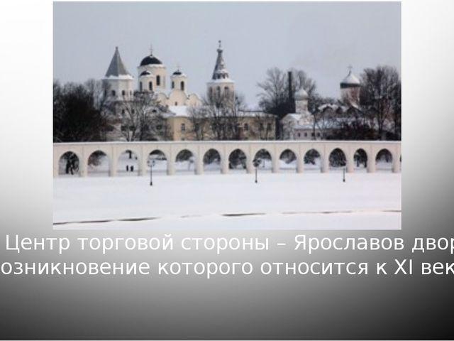 Центр торговой стороны – Ярославов двор, возникновение которого относится к...