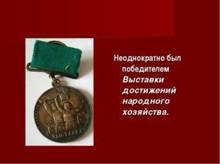 Неоднократно был победителем Выставки достижений народного хозяйства.