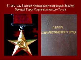 В 1950 году Василий Никифорович награждён Золотой Звездой Героя Социалистичес