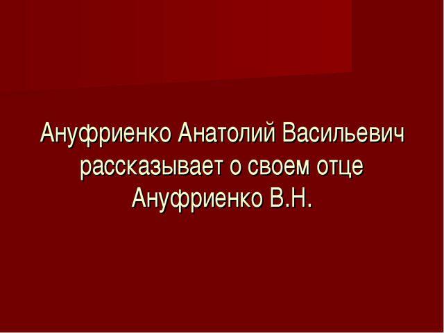 Ануфриенко Анатолий Васильевич рассказывает о своем отце Ануфриенко В.Н.