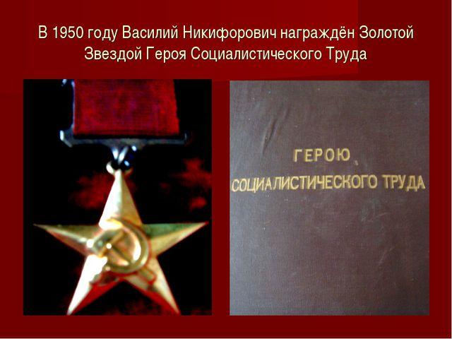 В 1950 году Василий Никифорович награждён Золотой Звездой Героя Социалистичес...