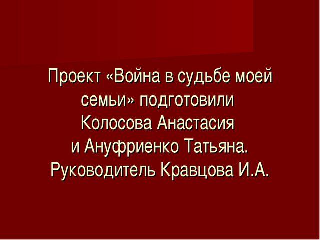 Проект «Война в судьбе моей семьи» подготовили Колосова Анастасия и Ануфриенк...
