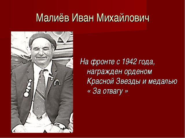Малиёв Иван Михайлович На фронте с 1942 года, награжден орденом Красной Звезд...