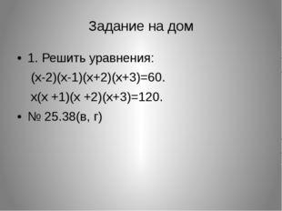 Задание на дом 1. Решить уравнения: (x-2)(x-1)(x+2)(x+3)=60. x(x +1)(x +2)(x+