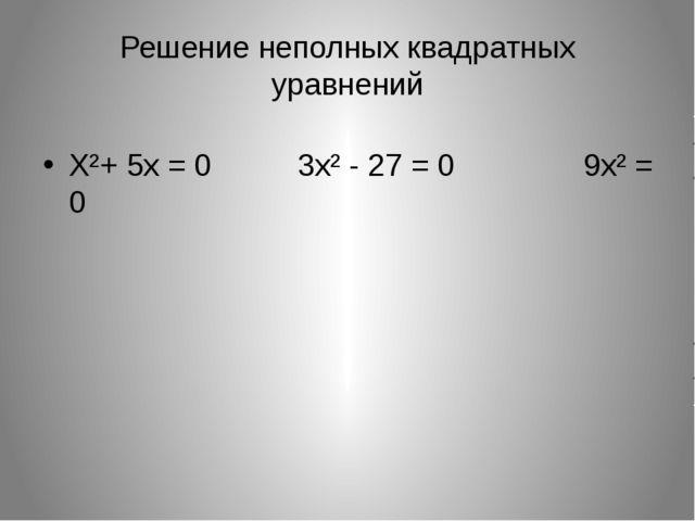 Решение неполных квадратных уравнений Х²+ 5х = 0 3х² - 27 = 0 9х² = 0