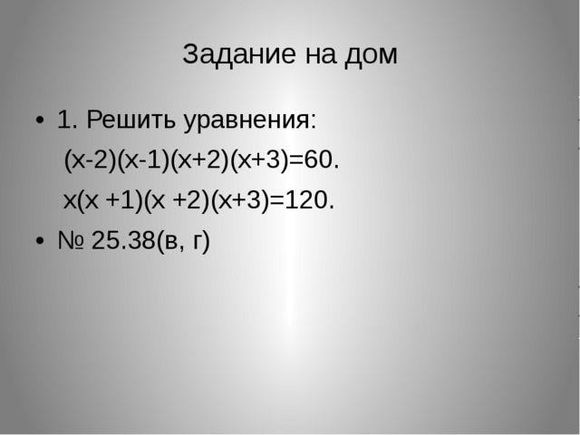 Задание на дом 1. Решить уравнения: (x-2)(x-1)(x+2)(x+3)=60. x(x +1)(x +2)(x+...