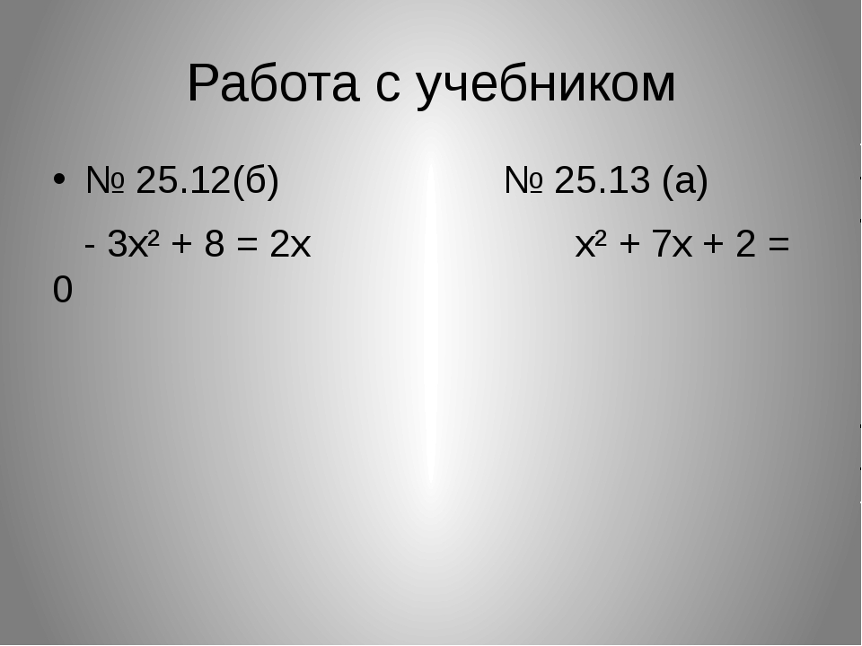Работа с учебником № 25.12(б) № 25.13 (а) - 3х² + 8 = 2х х² + 7х + 2 = 0