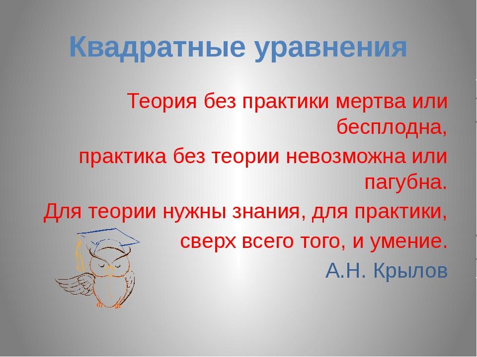 Квадратные уравнения Теория без практики мертва или бесплодна, практика без т...