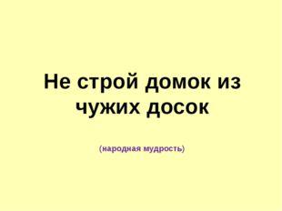 Не строй домок из чужих досок (народная мудрость)