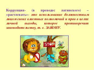 Коррупция- (в преводес латинского) – «растлевать»- это использование должност
