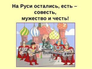 На Руси остались, есть – совесть, мужество и честь!