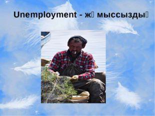 Unemployment - жұмыссыздық