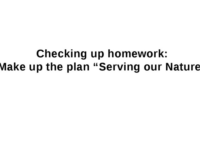 """Checking up homework: Make up the plan """"Serving our Nature"""""""
