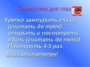 Гимнастика для глаз Крепко зажмурить глаза, (считать до трёх), открыть и посм