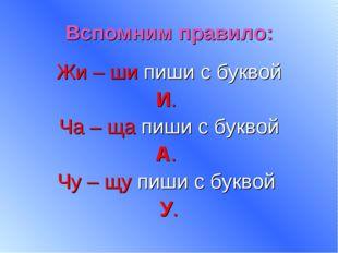 Вспомним правило: Жи – ши пиши с буквой И. Ча – ща пиши с буквой А. Чу – щу п