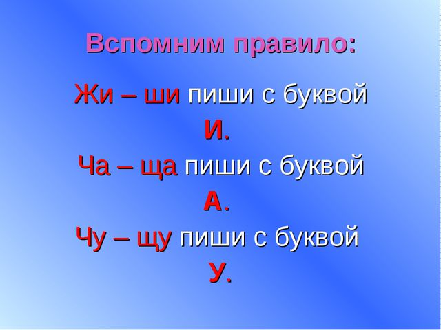 Вспомним правило: Жи – ши пиши с буквой И. Ча – ща пиши с буквой А. Чу – щу п...