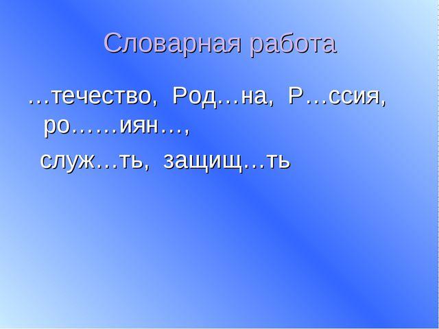 Словарная работа …течество, Род…на, Р…ссия, ро……иян…, служ…ть, защищ…ть