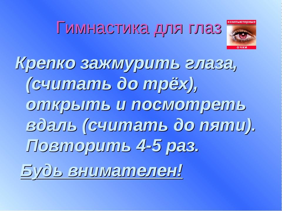 Гимнастика для глаз Крепко зажмурить глаза, (считать до трёх), открыть и посм...