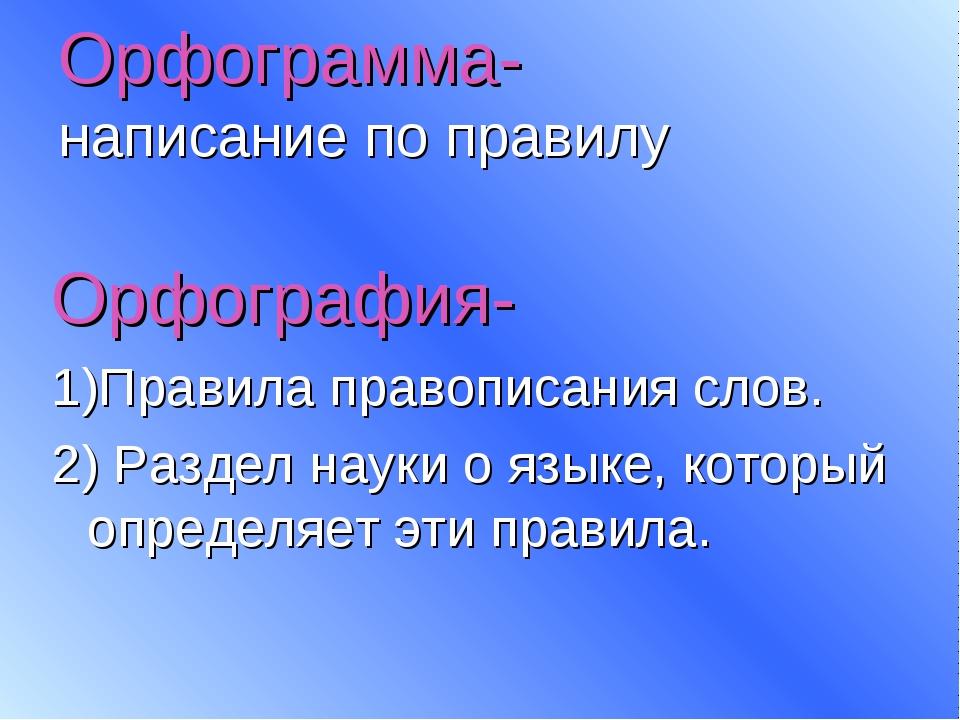 Орфограмма- написание по правилу Орфография- 1)Правила правописания слов. 2)...