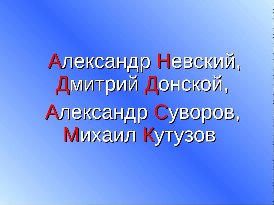 Александр Невский, Дмитрий Донской, Александр Суворов, Михаил Кутузов