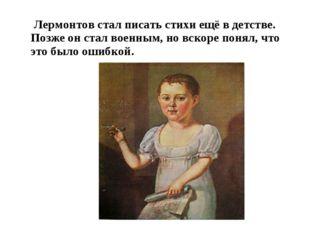 Лермонтов стал писать стихи ещё в детстве. Позже он стал военным, но вскоре
