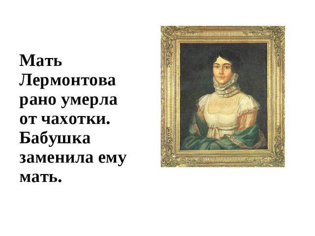 Мать Лермонтова рано умерла от чахотки. Бабушка заменила ему мать.