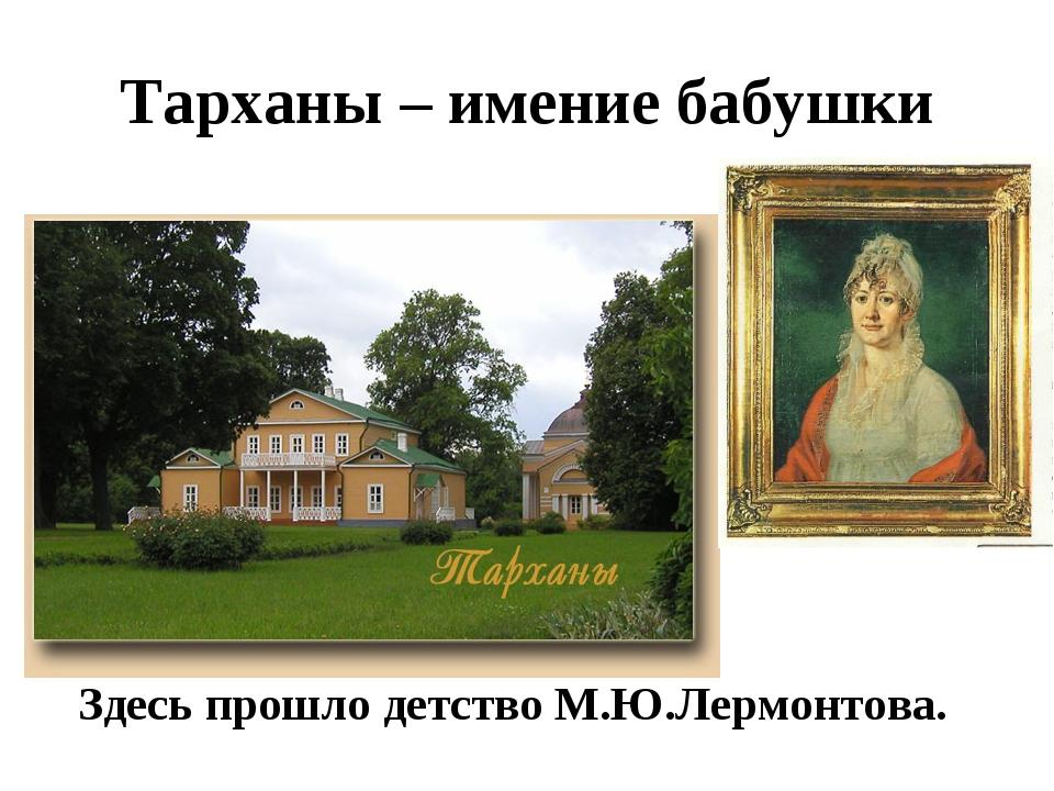 Тарханы – имение бабушки Здесь прошло детство М.Ю.Лермонтова.