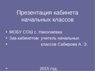 Презентация кабинета начальных классов МОБУ СОШ с. Николаевка Зав.кабинетом