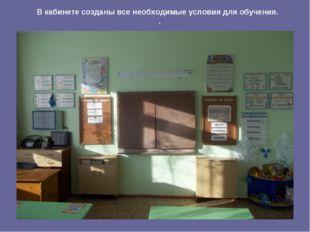 В кабинете созданы все необходимые условия для обучения. .