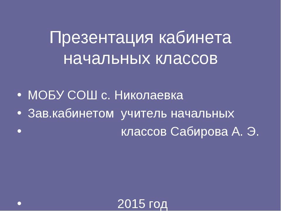 Презентация кабинета начальных классов МОБУ СОШ с. Николаевка Зав.кабинетом...