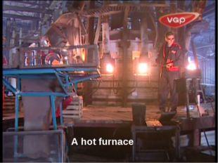 A hot furnace