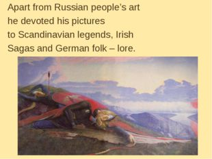 Apart from Russian people's art he devoted his pictures to Scandinavian legen