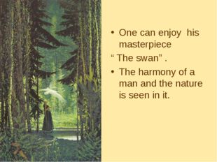 "One can enjoy his masterpiece "" The swan"" . The harmony of a man and the natu"