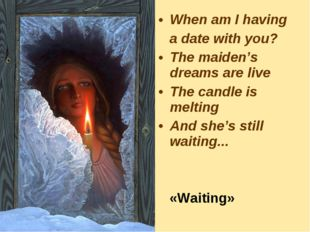 When am I having a date with you? The maiden's dreams are live The candle is