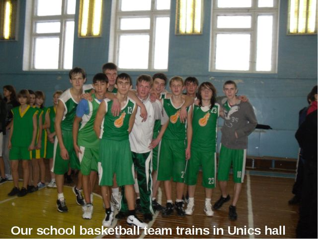 Our school basketball team trains in Unics hall