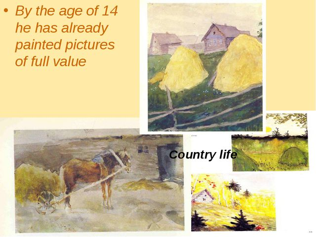 By the age of 14 he has already painted pictures of full value Country life