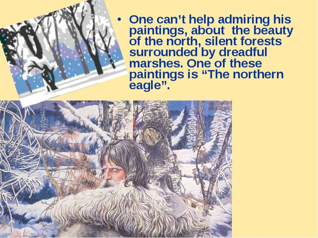 One can't help admiring his paintings, about the beauty of the north, silent...