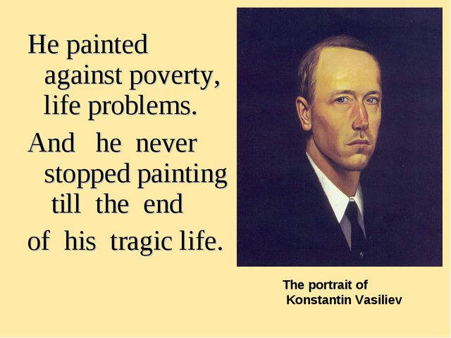 He painted against poverty, life problems. And he never stopped painting till...