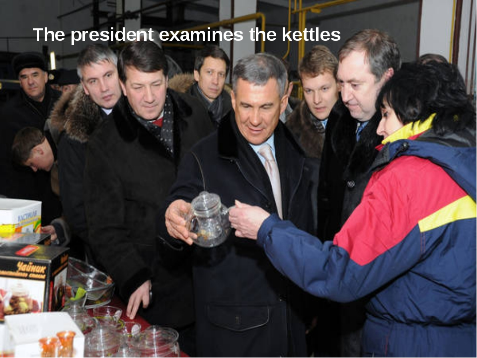 The president examines the kettles