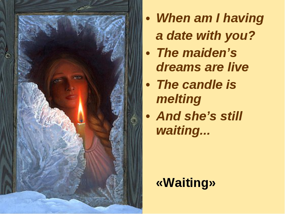 When am I having a date with you? The maiden's dreams are live The candle is...