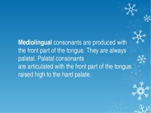 Mediolingual consonants are produced with the front part of the tongue. They