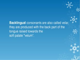 Backlingual consonants are also called velar, they are produced with the back