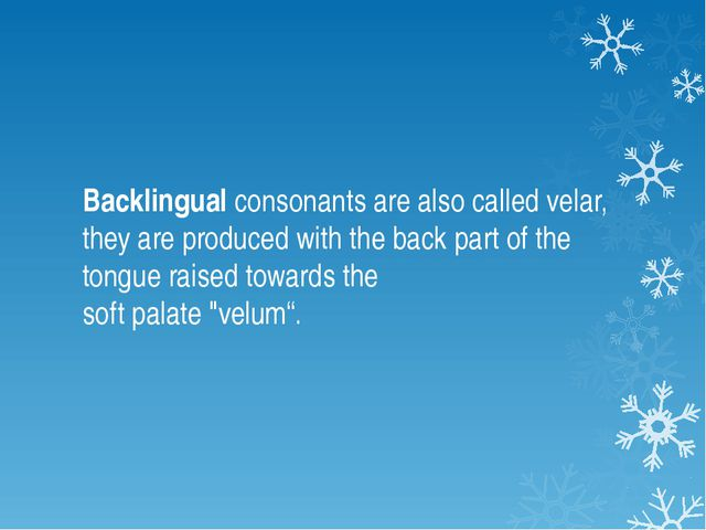 Backlingual consonants are also called velar, they are produced with the back...