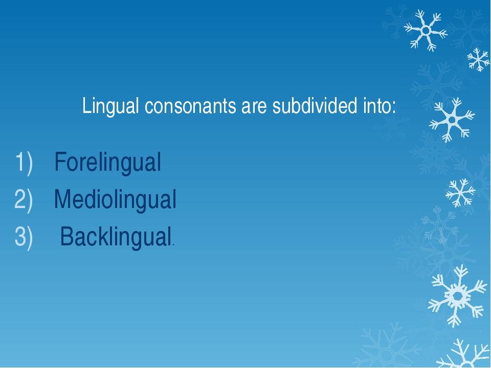 Lingual consonants are subdivided into: Forelingual Mediolingual Backlingual.