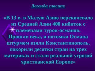 Легенда гласит: «В 13 в. в Малую Азию перекочевало из Средней Азии 400 кибито