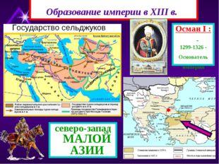 Образование империи в XIII в. Осман I : 1299-1326 - Основатель империи северо