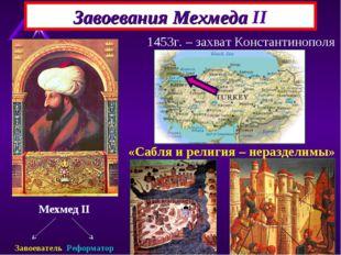 Завоевания Мехмеда II Мехмед II Завоеватель Реформатор 1453г. – захват Конст
