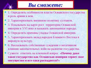 1. Определять особенности власти Османского государства и роль армии в нем. 2